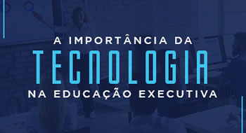 A importância da tecnologia na Educação Executiva